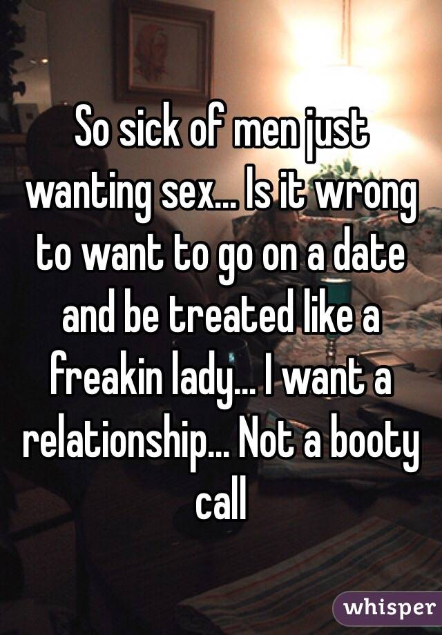 So sick of men just wanting sex... Is it wrong to want to go on a date and be treated like a freakin lady... I want a relationship... Not a booty call