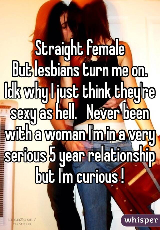 Straight female  But lesbians turn me on.    Idk why I just think they're sexy as hell.   Never been with a woman I'm in a very serious 5 year relationship but I'm curious !