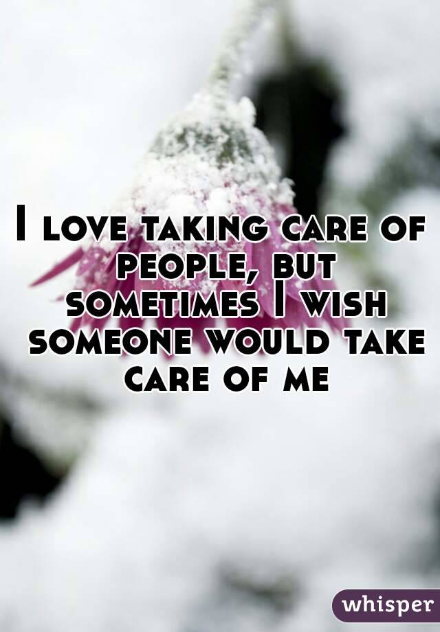 I love taking care of people, but sometimes I wish someone would take care of me