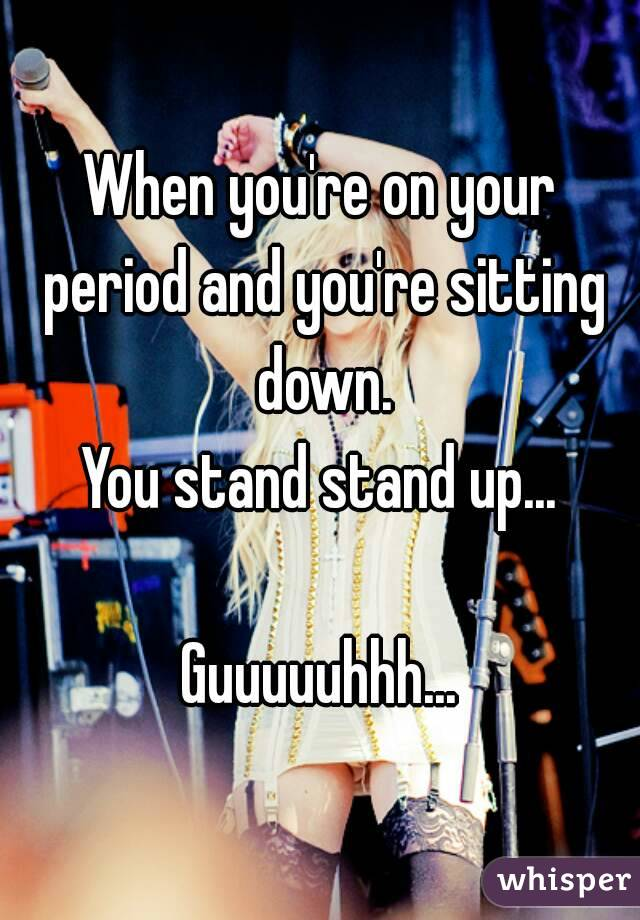 When you're on your period and you're sitting down. You stand stand up...  Guuuuuhhh...