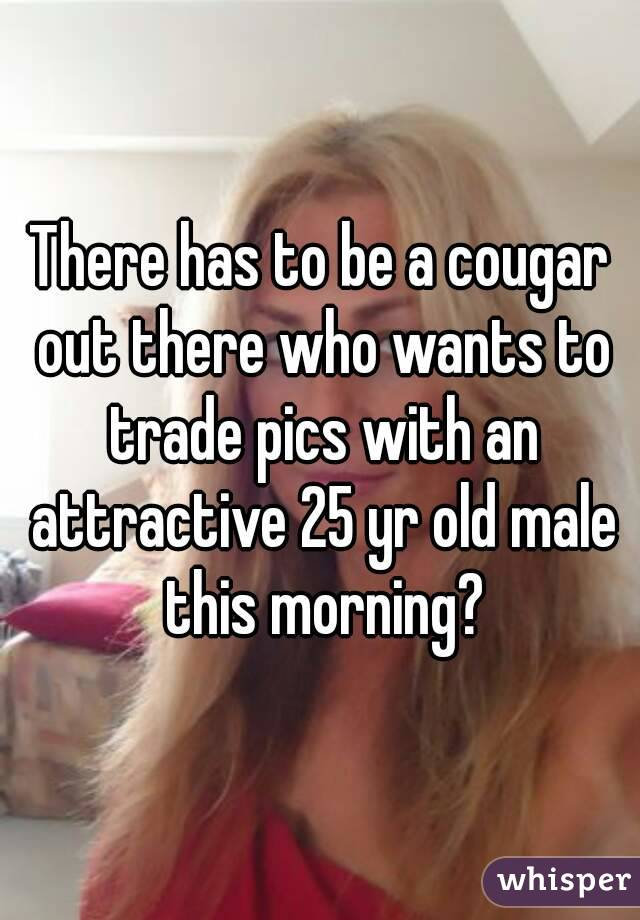 There has to be a cougar out there who wants to trade pics with an attractive 25 yr old male this morning?