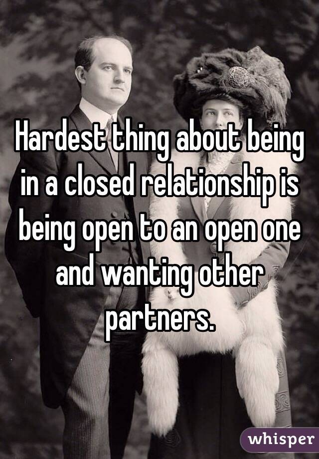 Hardest thing about being in a closed relationship is being open to an open one and wanting other partners.