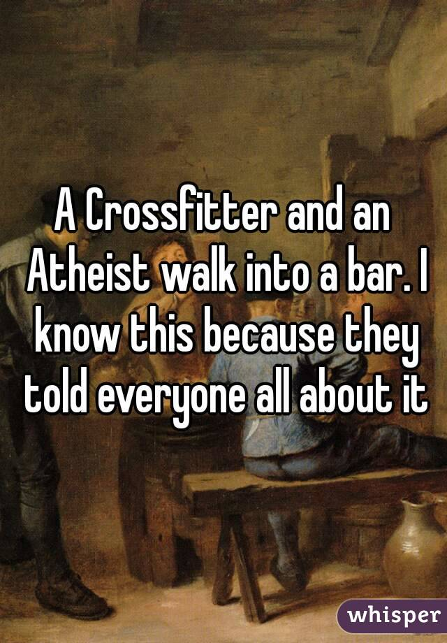 A Crossfitter and an Atheist walk into a bar. I know this because they told everyone all about it