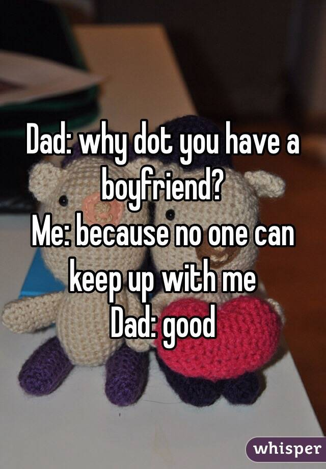 Dad: why dot you have a boyfriend?  Me: because no one can keep up with me Dad: good