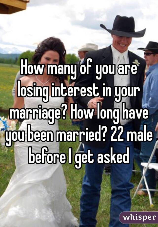How many of you are losing interest in your marriage? How long have you been married? 22 male before I get asked