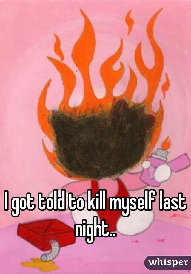 I got told to kill myself last night..