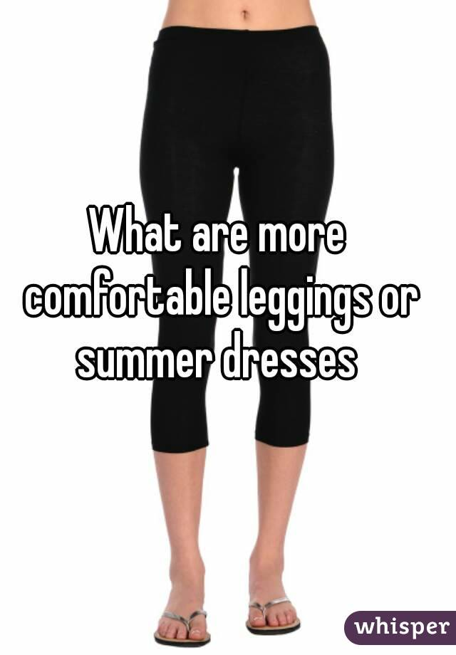 What are more comfortable leggings or summer dresses