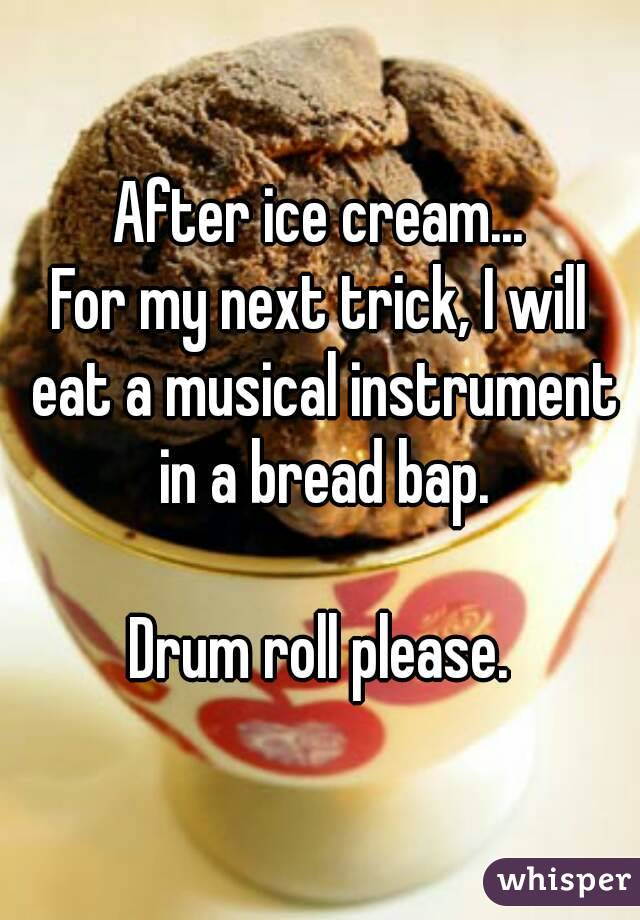 After ice cream... For my next trick, I will eat a musical instrument in a bread bap.  Drum roll please.