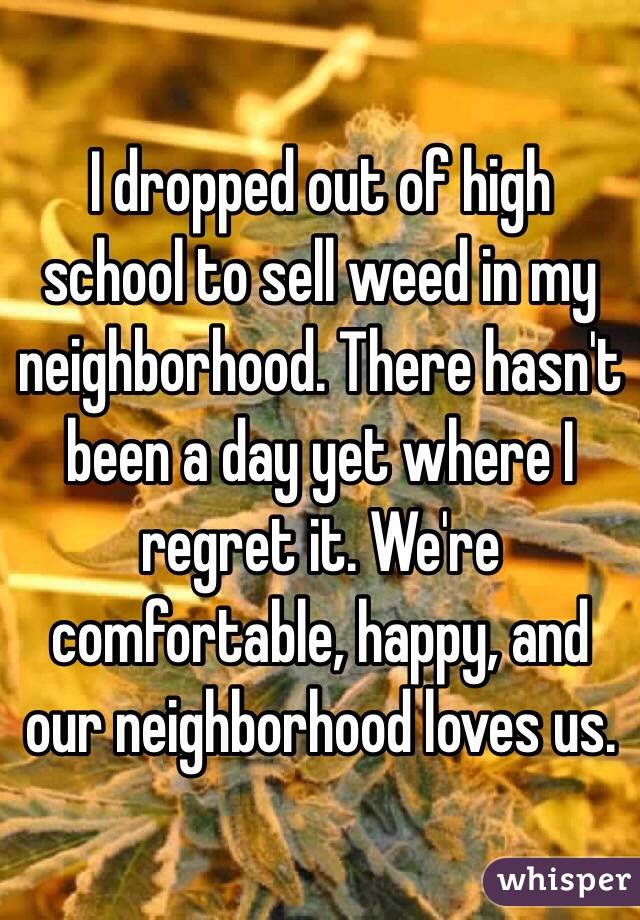 I dropped out of high school to sell weed in my neighborhood. There hasn't been a day yet where I regret it. We're comfortable, happy, and our neighborhood loves us.