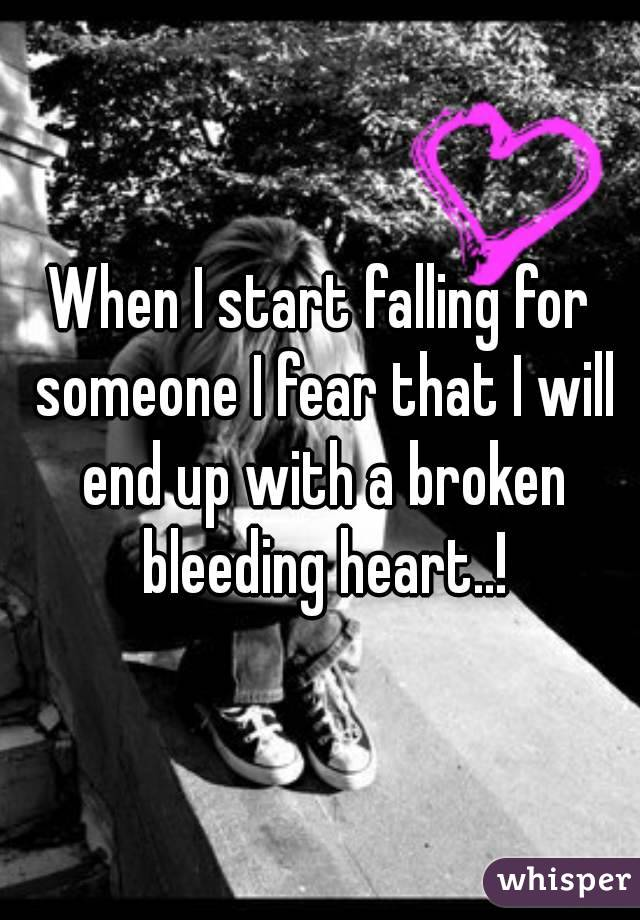 When I start falling for someone I fear that I will end up with a broken bleeding heart..!