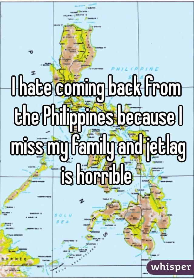 I hate coming back from the Philippines because I miss my family and jetlag is horrible