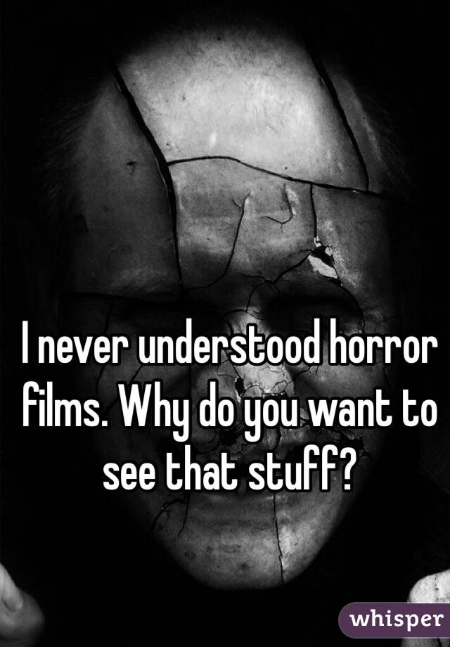 I never understood horror films. Why do you want to see that stuff?