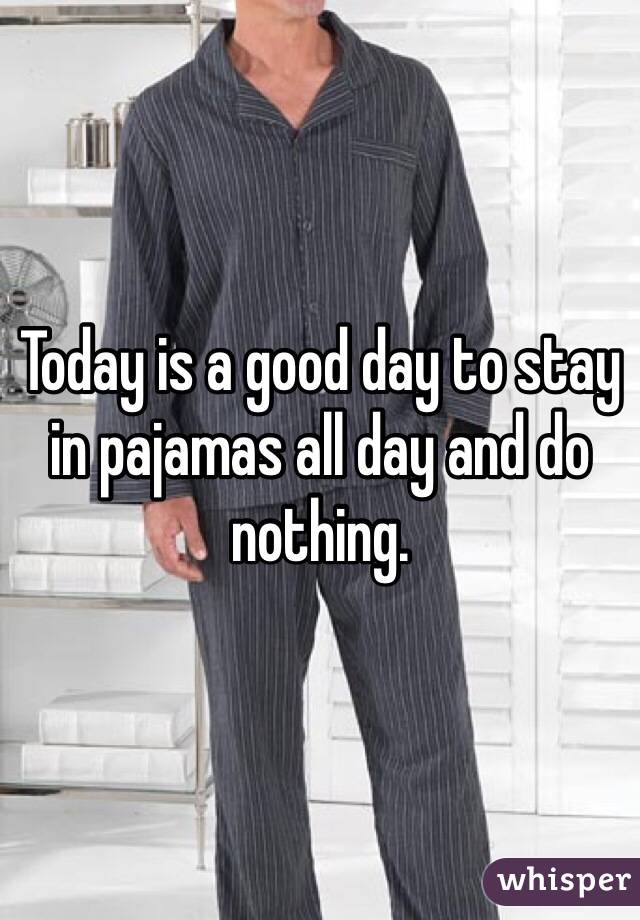 Today is a good day to stay in pajamas all day and do nothing.