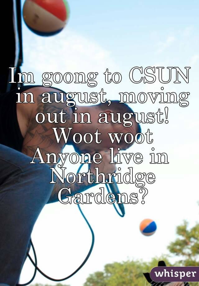 Im goong to CSUN in august, moving out in august! Woot woot Anyone live in Northridge Gardens?