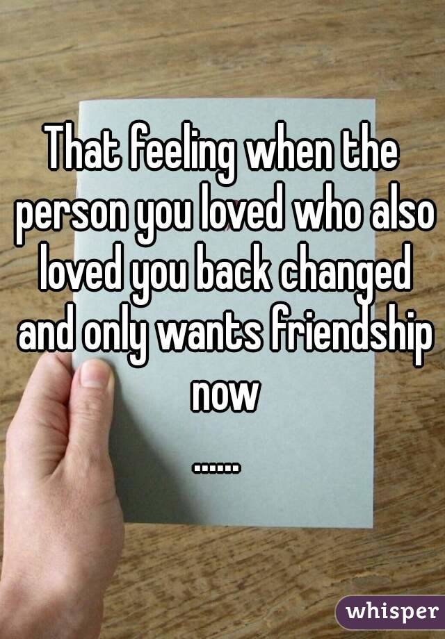 That feeling when the person you loved who also loved you back changed and only wants friendship now ......