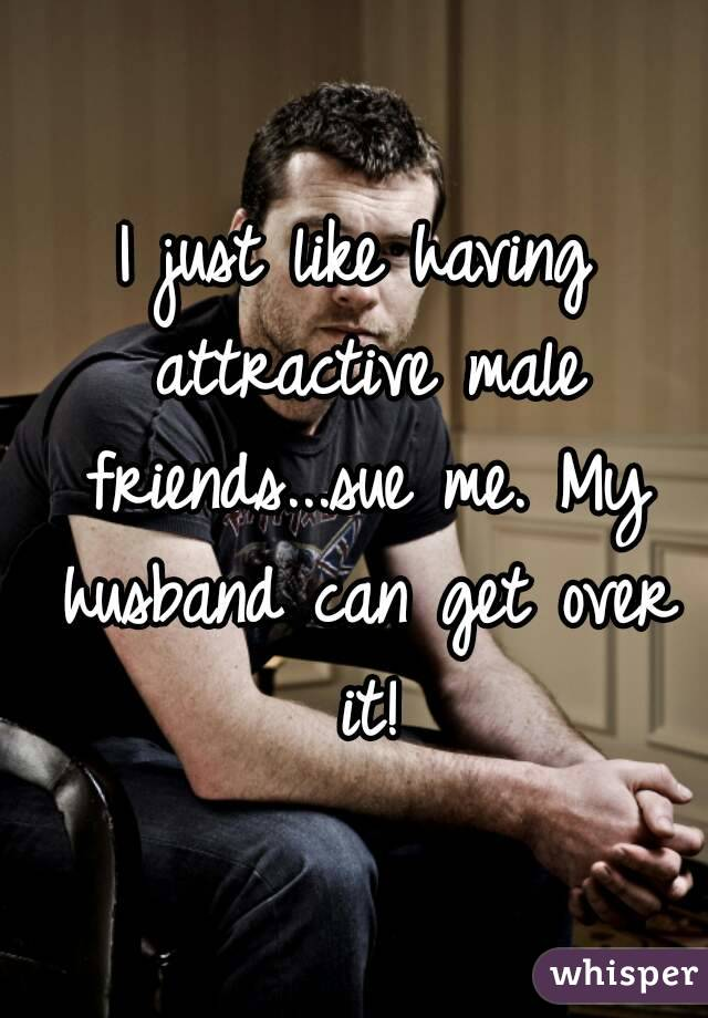I just like having attractive male friends...sue me. My husband can get over it!