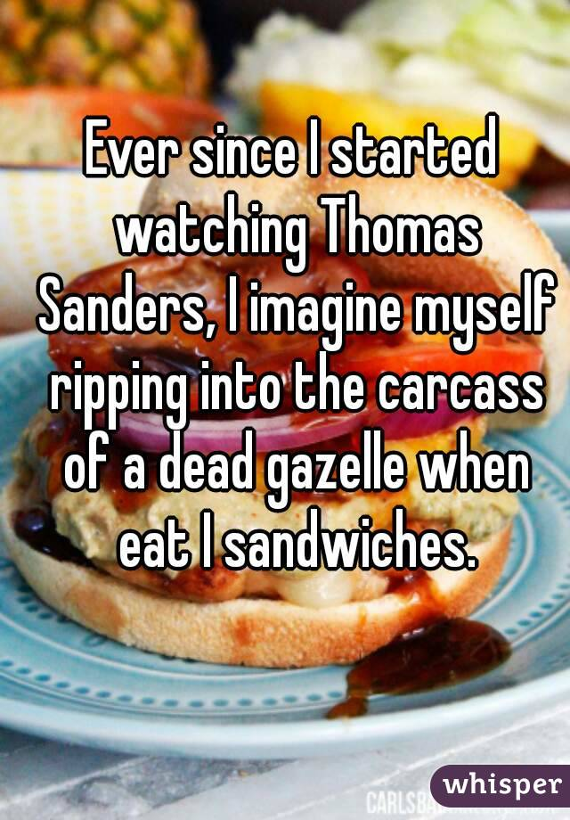 Ever since I started watching Thomas Sanders, I imagine myself ripping into the carcass of a dead gazelle when eat I sandwiches.