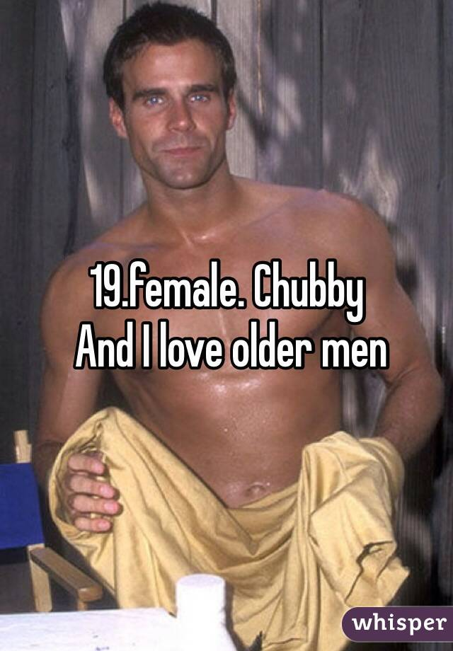 19.female. Chubby   And I love older men