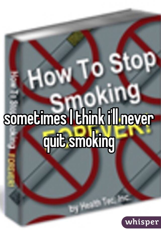 sometimes I think i'll never quit smoking