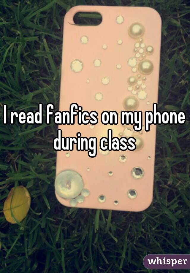 I read fanfics on my phone during class