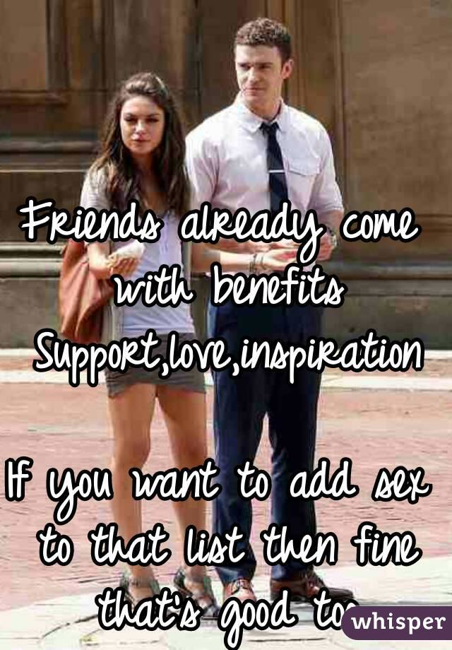 Friends already come with benefits  Support,love,inspiration  If you want to add sex to that list then fine that's good too