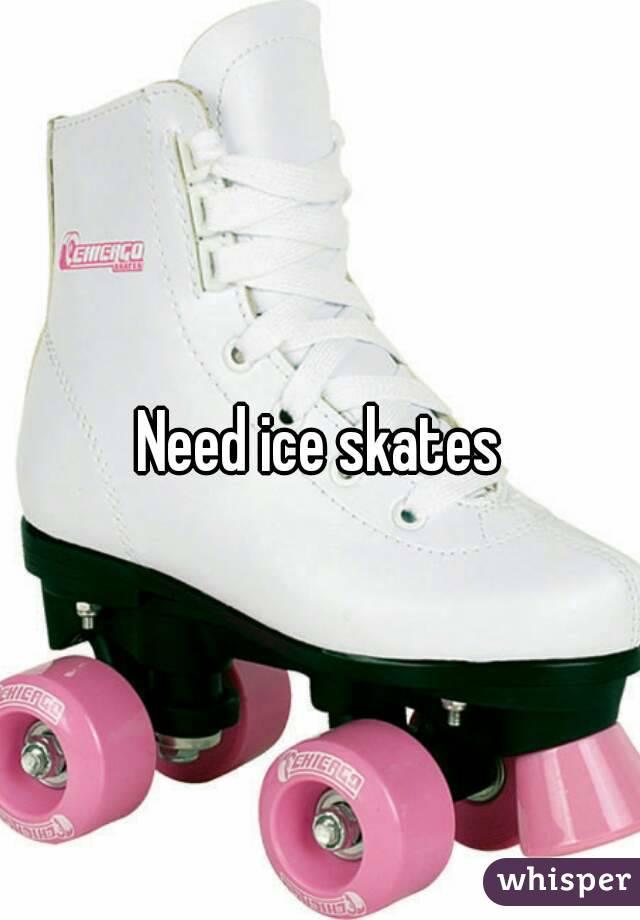 Need ice skates