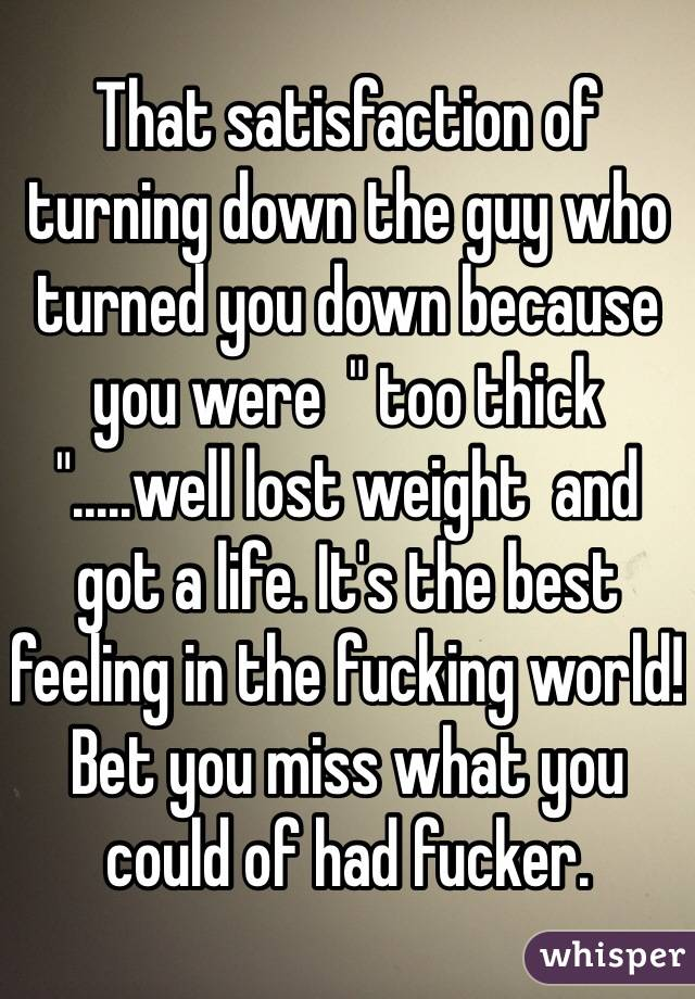 "That satisfaction of turning down the guy who turned you down because you were  "" too thick "".....well lost weight  and got a life. It's the best feeling in the fucking world! Bet you miss what you could of had fucker."