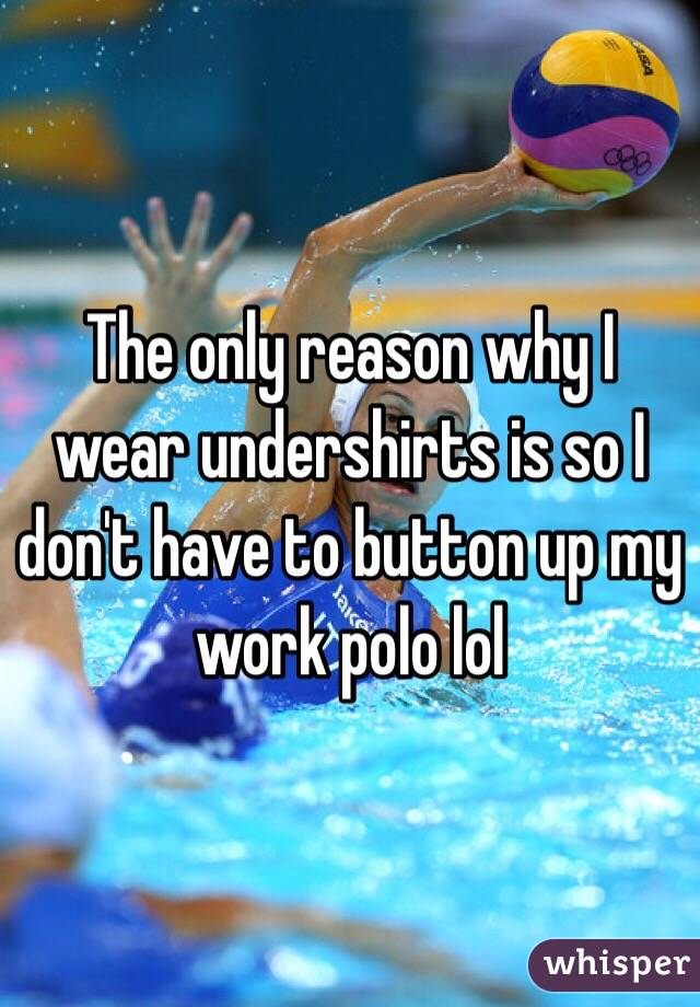 The only reason why I wear undershirts is so I don't have to button up my work polo lol