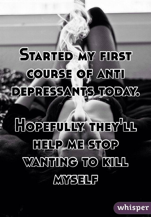 Started my first course of anti depressants today.  Hopefully they'll help me stop wanting to kill myself