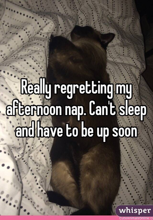 Really regretting my afternoon nap. Can't sleep and have to be up soon
