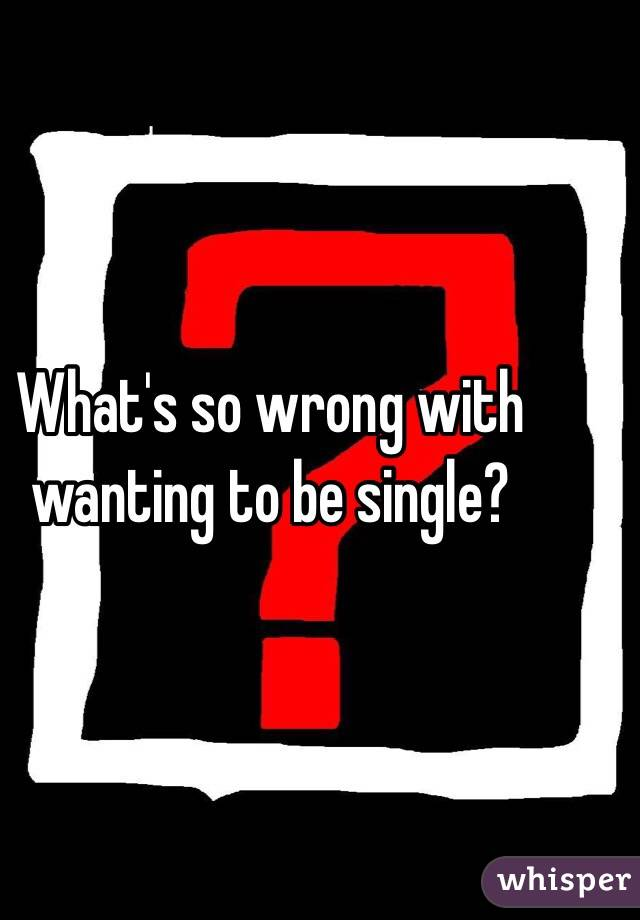 What's so wrong with wanting to be single?