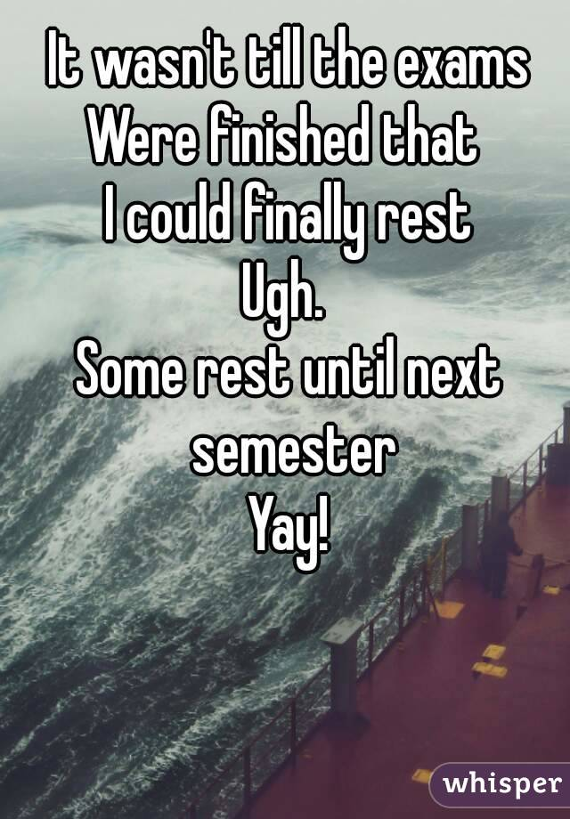 It wasn't till the exams Were finished that  I could finally rest Ugh.  Some rest until next semester Yay!