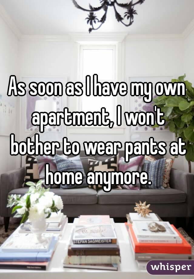 As soon as I have my own apartment, I won't bother to wear pants at home anymore.