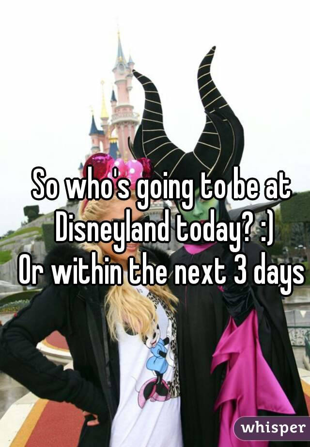 So who's going to be at Disneyland today? :) Or within the next 3 days