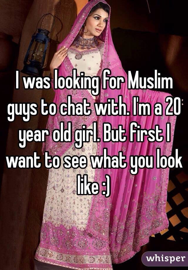 I was looking for Muslim guys to chat with. I'm a 20 year old girl. But first I want to see what you look like :)