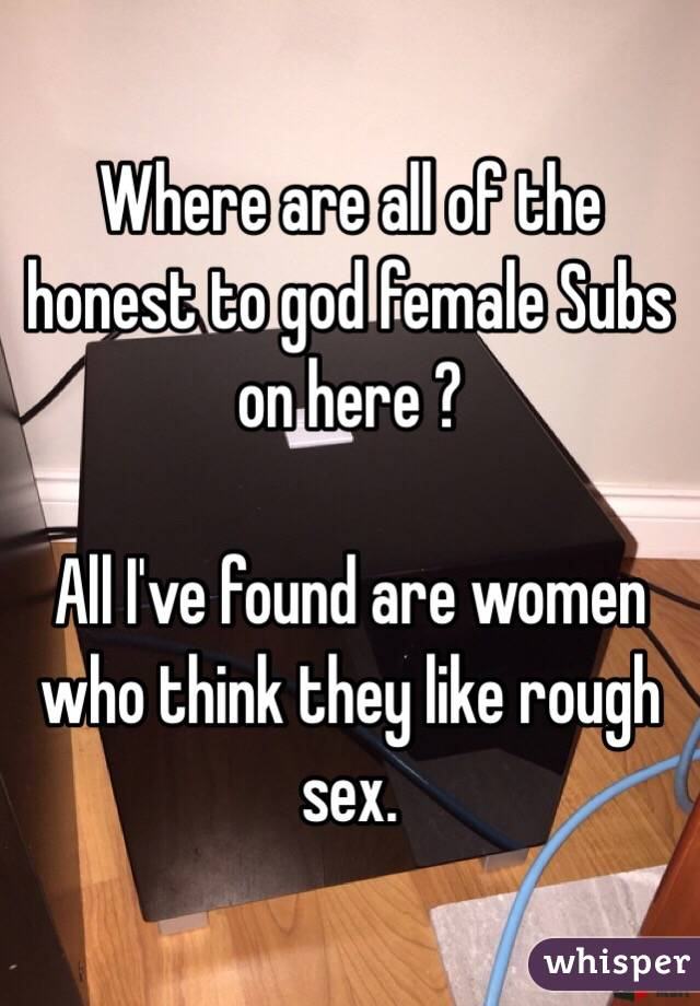 Where are all of the honest to god female Subs on here ?  All I've found are women who think they like rough sex.