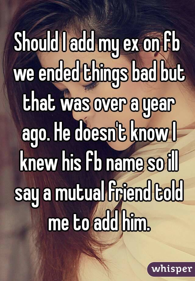 Should I add my ex on fb we ended things bad but that was over a year ago. He doesn't know I knew his fb name so ill say a mutual friend told me to add him.