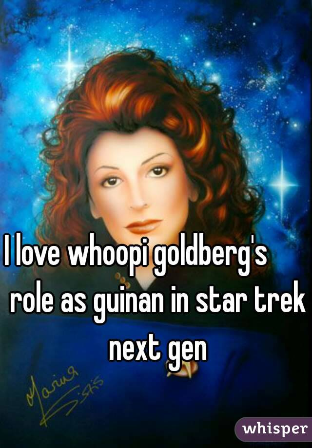 I love whoopi goldberg's       role as guinan in star trek next gen