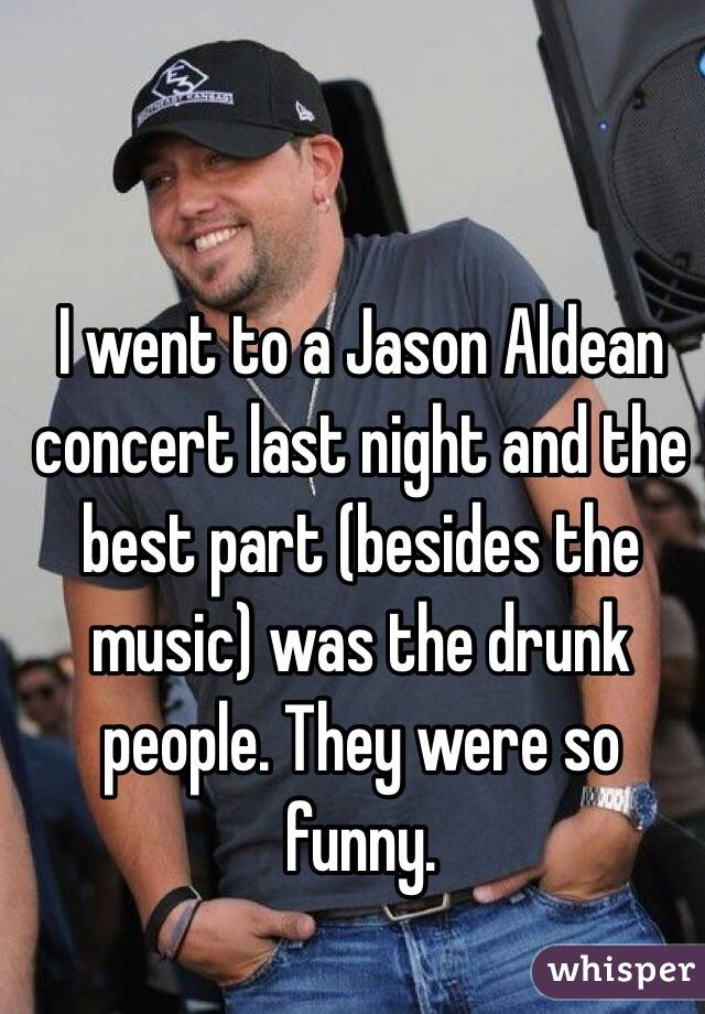 I went to a Jason Aldean concert last night and the best part (besides the music) was the drunk people. They were so funny.
