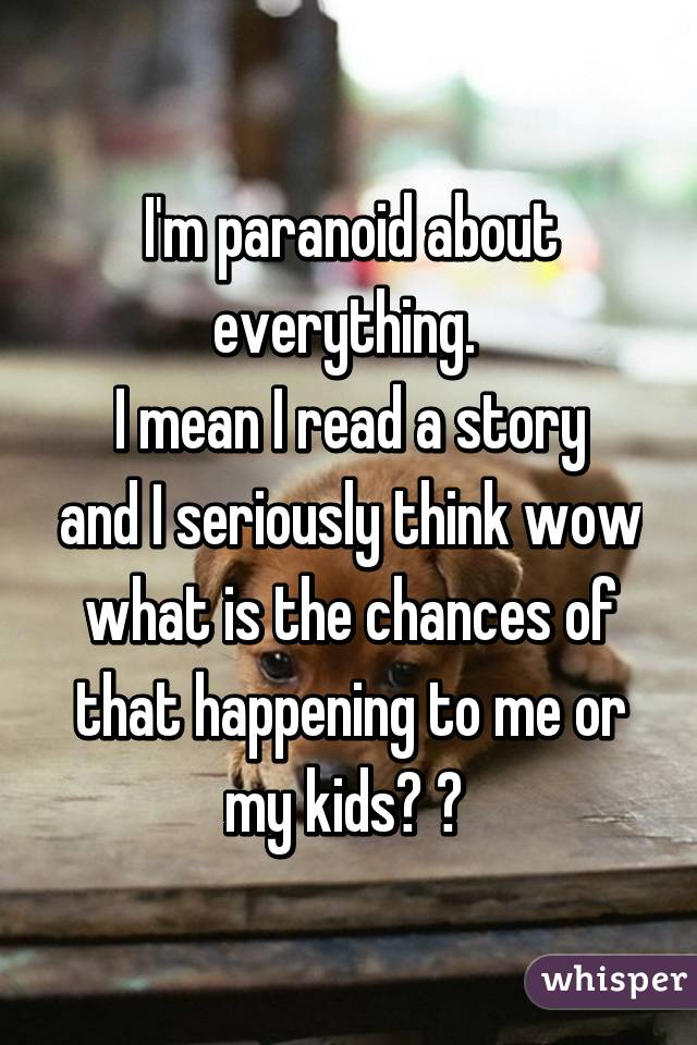 I'm paranoid about everything.  I mean I read a story and I seriously think wow what is the chances of that happening to me or my kids? 😱