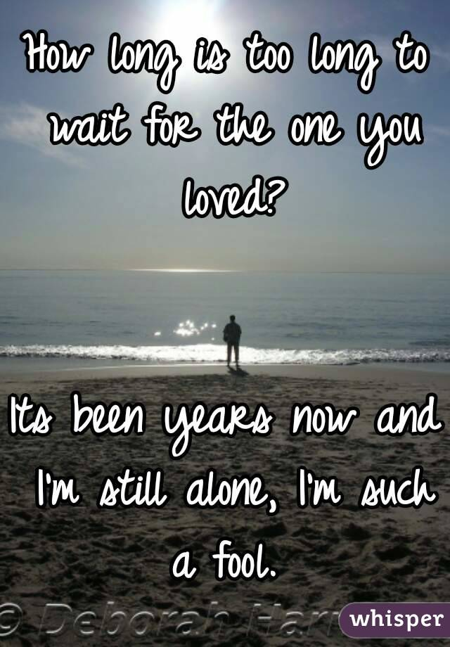 How long is too long to wait for the one you loved?   Its been years now and I'm still alone, I'm such a fool.