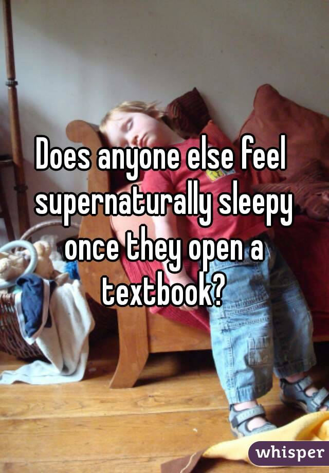 Does anyone else feel supernaturally sleepy once they open a textbook?