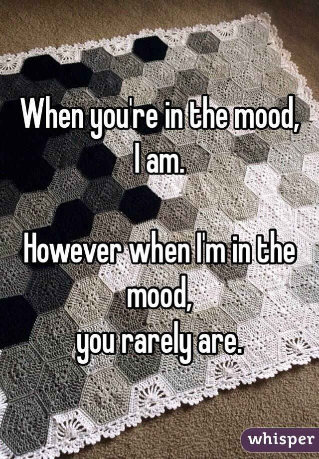 When you're in the mood, I am.  However when I'm in the mood, you rarely are.