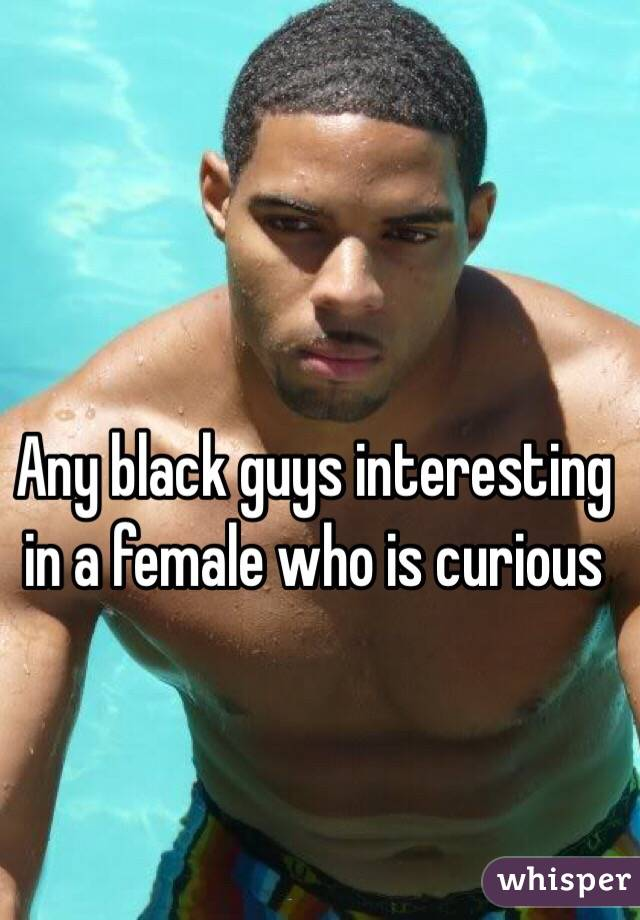 Any black guys interesting in a female who is curious
