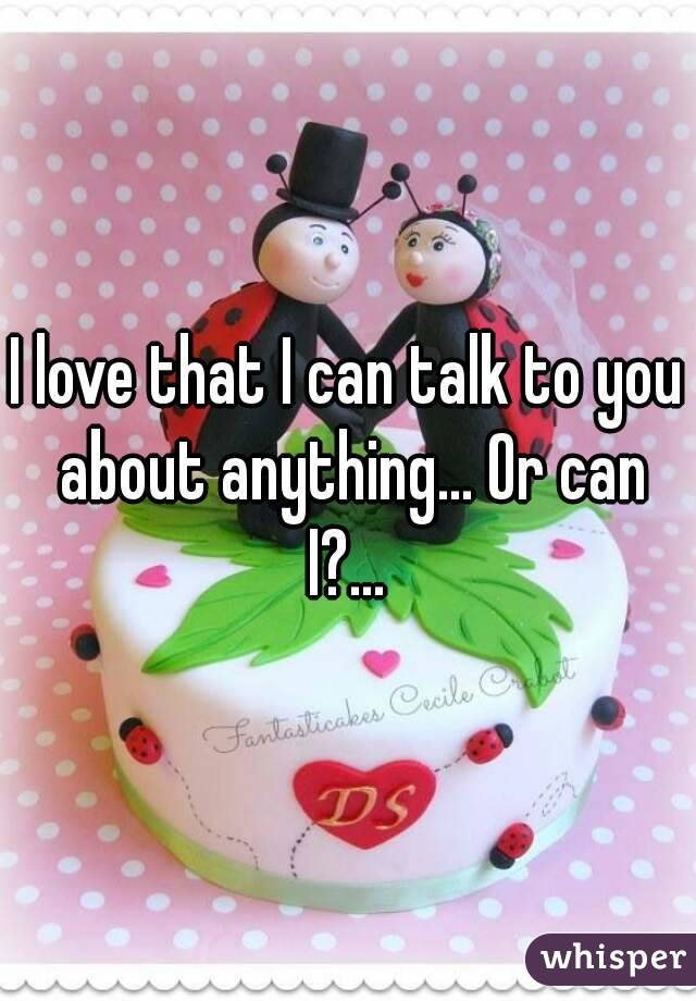 I love that I can talk to you about anything... Or can I?...