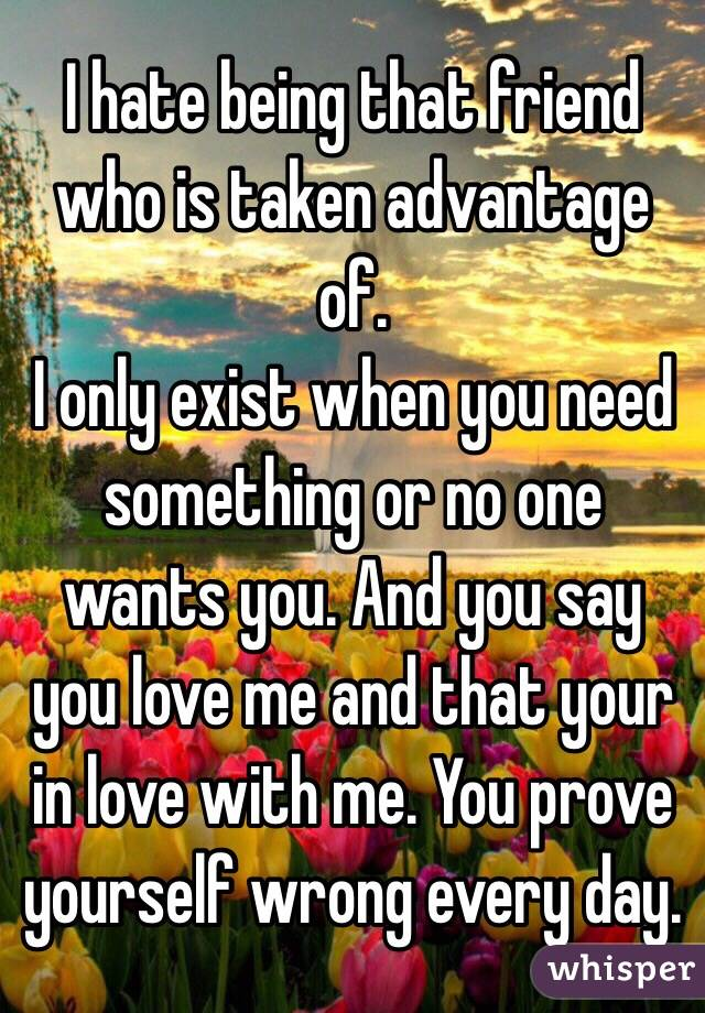 I hate being that friend who is taken advantage of.  I only exist when you need something or no one wants you. And you say you love me and that your in love with me. You prove yourself wrong every day.
