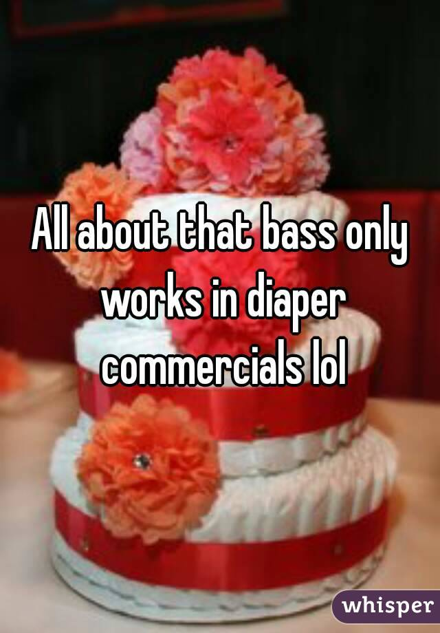 All about that bass only works in diaper commercials lol