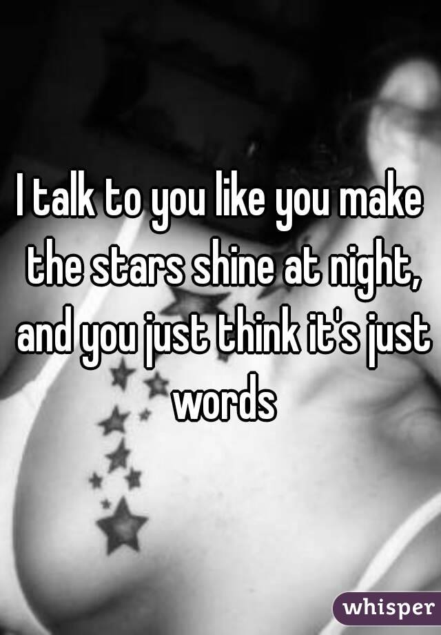 I talk to you like you make the stars shine at night, and you just think it's just words