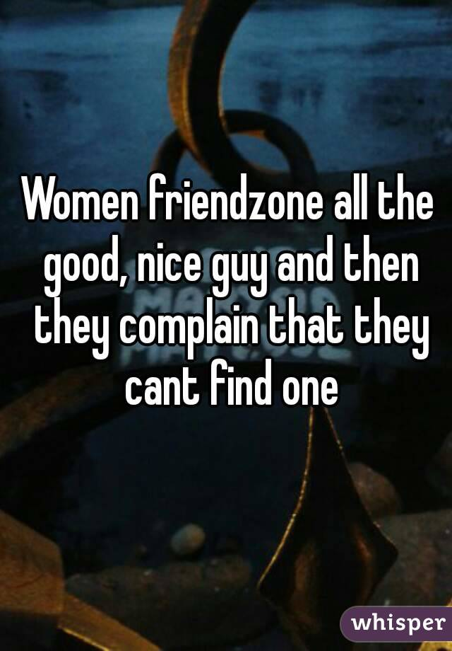 Women friendzone all the good, nice guy and then they complain that they cant find one
