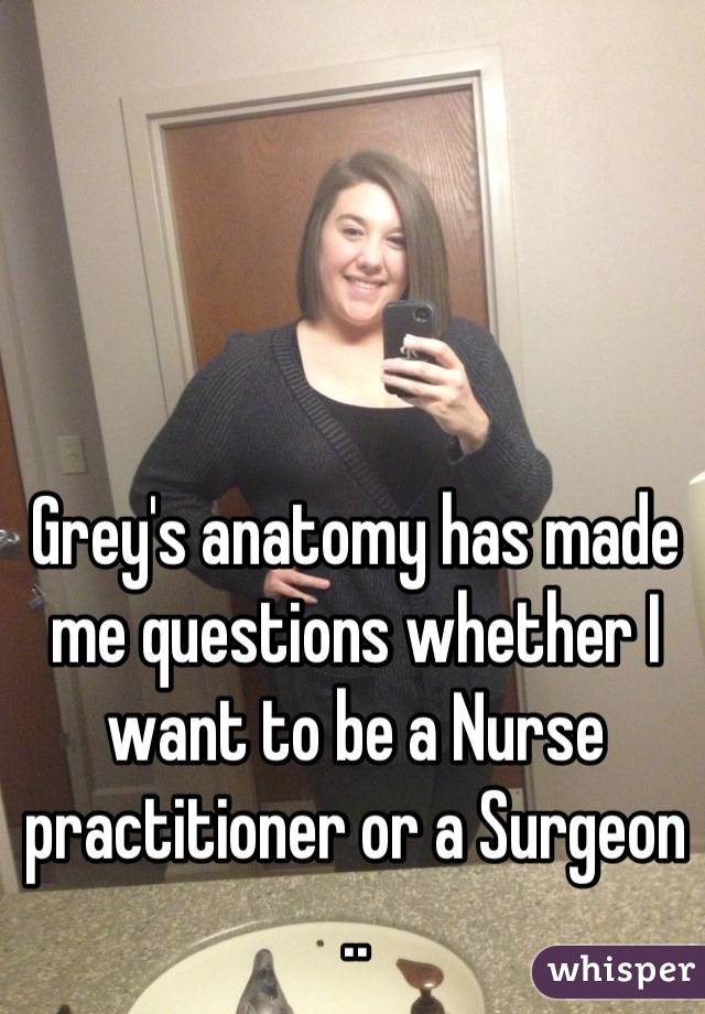 Grey's anatomy has made me questions whether I want to be a Nurse practitioner or a Surgeon ..